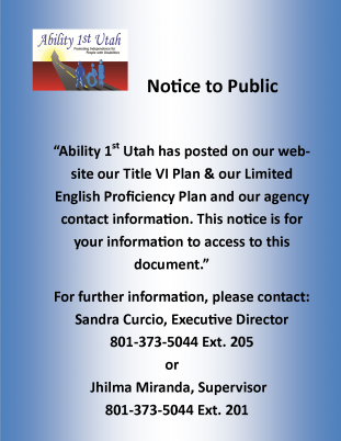 Notice to the Public. Ability 1st Utah has posted on our website our title 6 plan and our English Proficiency plan and our agency contact information. This notice is for you information to access to this document. For further information please contact Sandra Curcio Executive Director phone number 801-373-5044 extension 205 or Jhilma Miranda Supervisor phone number 801-373-5044 extension 201
