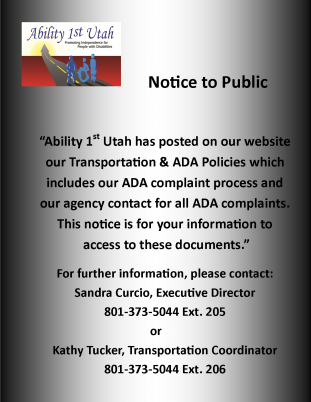 Notice to the public Ability 1st Utah has posted on our website our transportation and ADA policies which includes our ADA complaint process and our agency contact for all the ADA complaints. This notice is for your information to access to this documents. For further information please contact Sandra Curcio Executive Director phone number 801 373 5044 extension 205 or Kathy Tucker Transportation Coordinator phone number 801 373 5044 extension 206