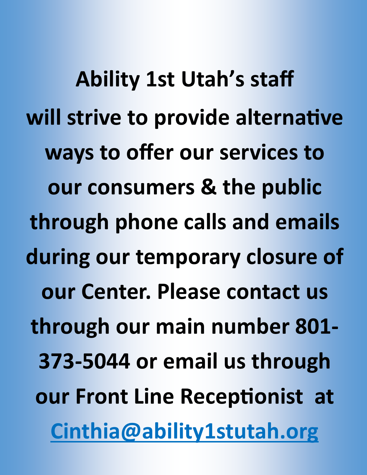 Ability 1st Utah will strive to provide alternative ways to offer our services to our consumers and the public through phone calls and emails during the temporary closure of our Center. Please contact us through our main number 801 373 5044 or email us through our front line receptionist at cinthia@ability1stutah.org